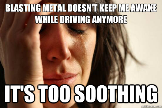 blasting metal doesn't keep me awake while driving anymore it's too soothing - blasting metal doesn't keep me awake while driving anymore it's too soothing  First World Problems
