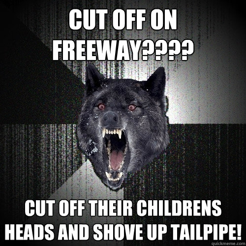 cut off on freeway???? cut off their childrens heads and shove up tailpipe! - cut off on freeway???? cut off their childrens heads and shove up tailpipe!  Insanity Wolf