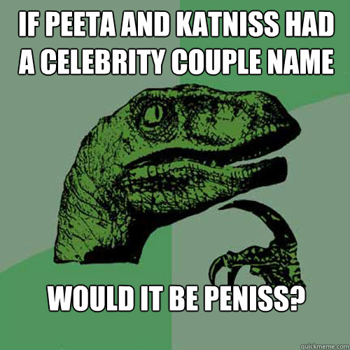 If Peeta and Katniss had a Celebrity couple name  Would it be Peniss? - If Peeta and Katniss had a Celebrity couple name  Would it be Peniss?  Philosoraptor