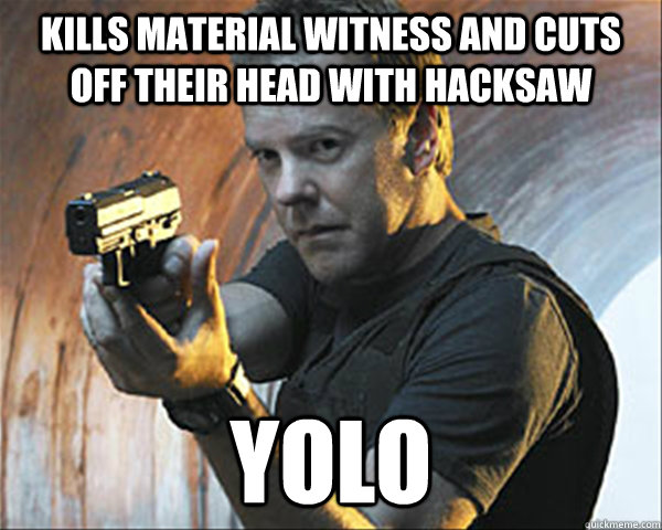 kills material witness and cuts off their head with hacksaw yolo  Jack Bauer
