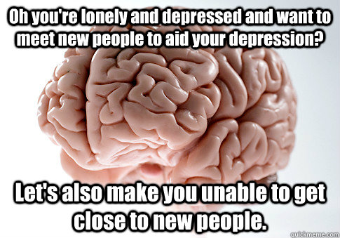 Oh you're lonely and depressed and want to meet new people to aid your depression? Let's also make you unable to get close to new people. - Oh you're lonely and depressed and want to meet new people to aid your depression? Let's also make you unable to get close to new people.  Scumbag Brain