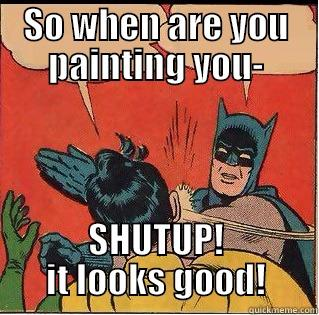 SO WHEN ARE YOU PAINTING YOU- SHUTUP! IT LOOKS GOOD! Slappin Batman