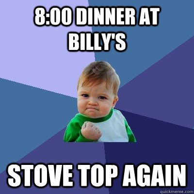 8:00 Dinner at Billy's  STOVE TOP again  Success Kid