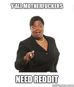 y'all motherfuckers  Need Reddit