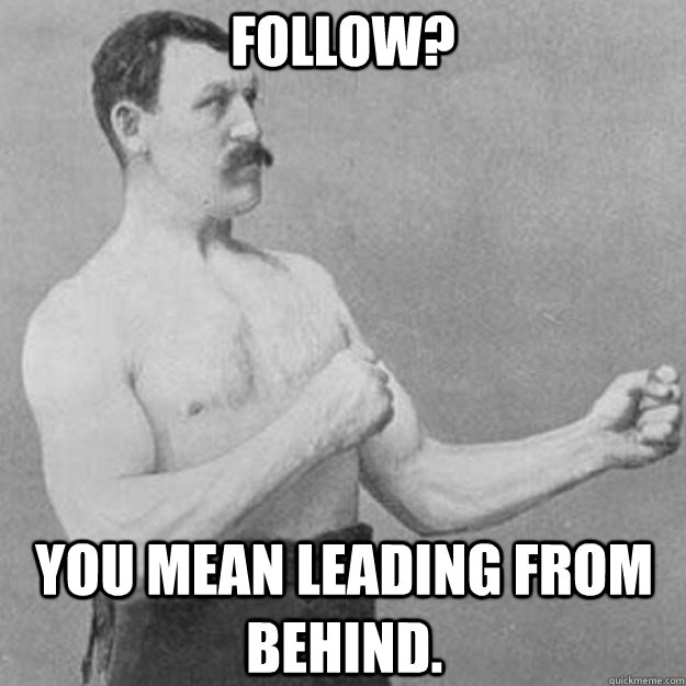 Follow? you mean leading from behind. - Follow? you mean leading from behind.  overly manly man