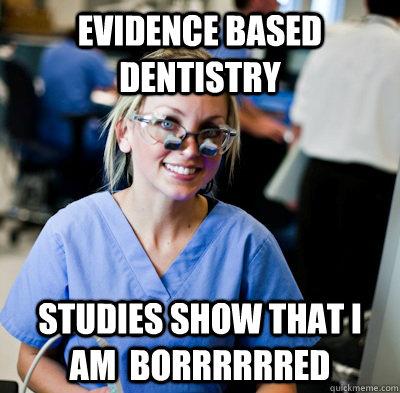 evidence based dentistry studies show that i am  borrrrrred - evidence based dentistry studies show that i am  borrrrrred  overworked dental student