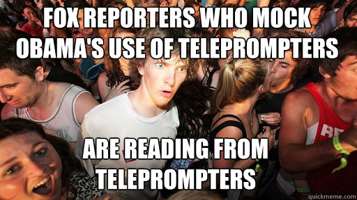 FOX REPORTERS WHO MOCK OBAMA'S USE OF TELEPROMPTERS ARE READING FROM TELEPROMPTERS - FOX REPORTERS WHO MOCK OBAMA'S USE OF TELEPROMPTERS ARE READING FROM TELEPROMPTERS  Sudden Clarity Clarence