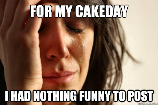 For my cakeday i had nothing funny to post - For my cakeday i had nothing funny to post  First World Problems