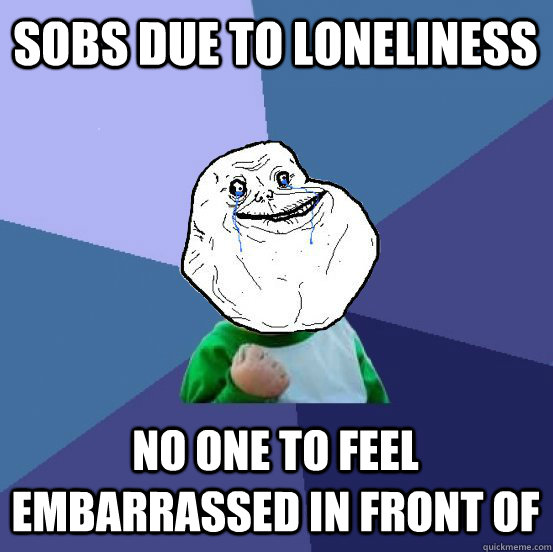 sobs due to loneliness No one to feel embarrassed in front of - sobs due to loneliness No one to feel embarrassed in front of  Forever Alone Success Kid