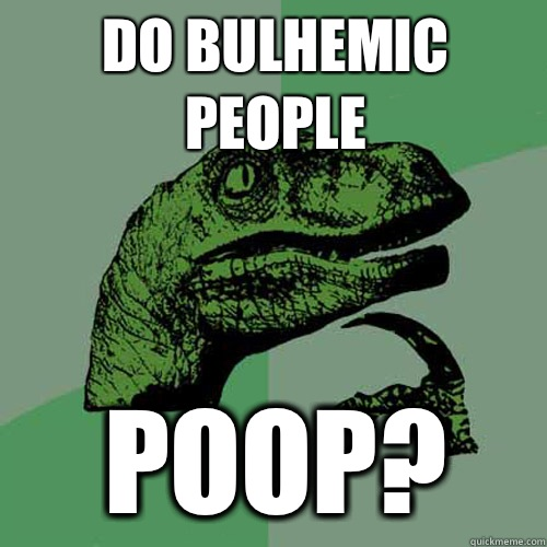 Do bulhemic people poop?  Philosoraptor