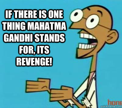 If there is one thing Mahatma Gandhi stands for, its revenge! - If there is one thing Mahatma Gandhi stands for, its revenge!  Clone High Gandhi