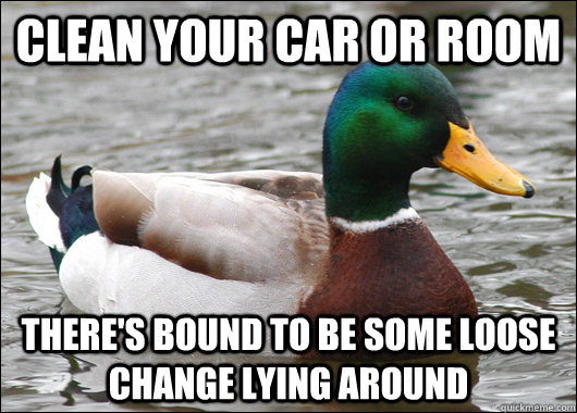 Clean your car or room There's bound to be some loose change lying around - Clean your car or room There's bound to be some loose change lying around  Misc