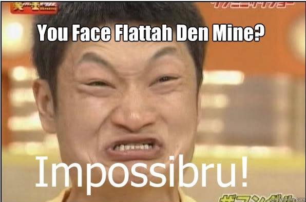 K Den Meme You Face Flattah Den Mine