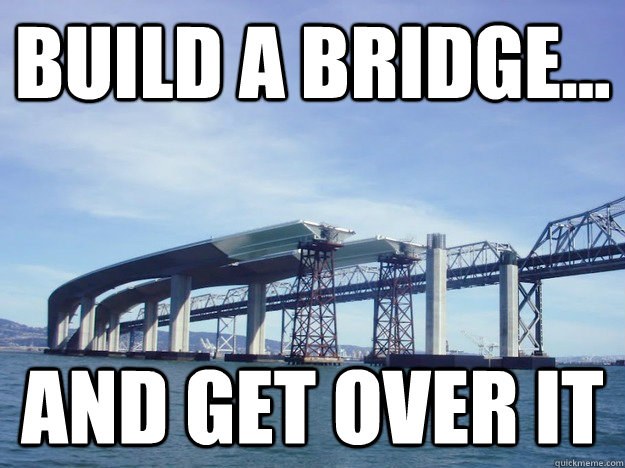 Build a Bridge... And get over it