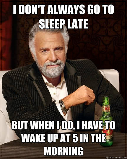 I don't always go to sleep late But when I do, I have to wake up at 5 in the morning - I don't always go to sleep late But when I do, I have to wake up at 5 in the morning  The Most Interesting Man In The World