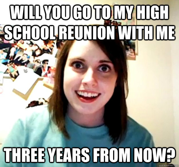 Will you go to my high school reunion with me three years from now? - Will you go to my high school reunion with me three years from now?  Overly Attached Girlfriend