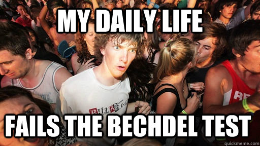 My daily life fails the bechdel Test - My daily life fails the bechdel Test  Sudden Clarity Clarence