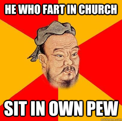 he who fart in church sit in own pew - he who fart in church sit in own pew  Confucius says