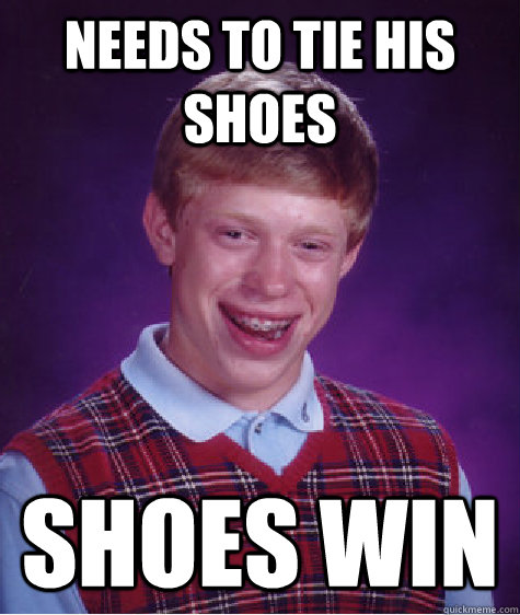 needs to tie his shoes shoes win - needs to tie his shoes shoes win  Bad Luck Brian