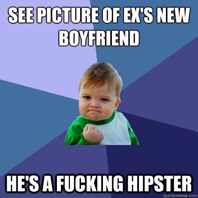 See picture of ex's new boyfriend he's a fucking hipster - See picture of ex's new boyfriend he's a fucking hipster  Success Kid