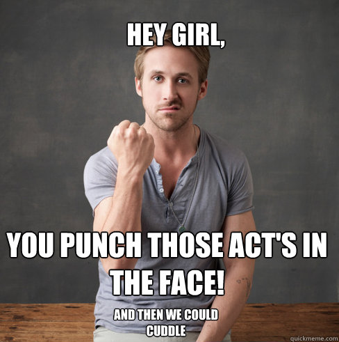 hey girl, You punch those ACT's in the face! And then we could cuddle  neuroscientist ryan gosling