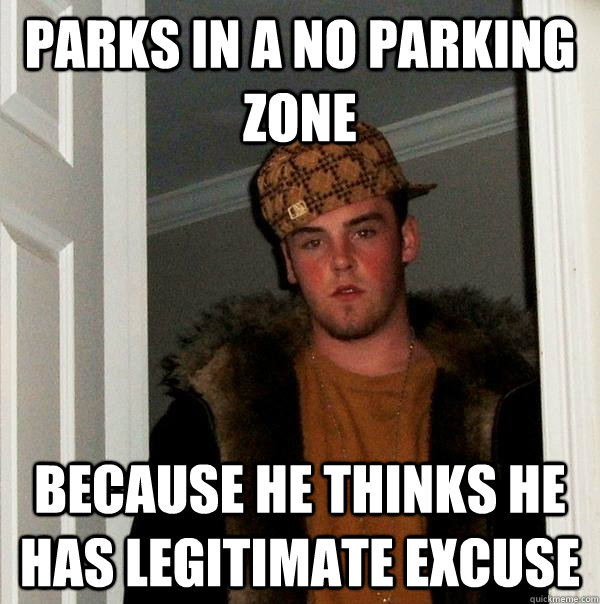 Parks in a no parking zone because he thinks he has legitimate excuse    - Parks in a no parking zone because he thinks he has legitimate excuse     Scumbag Steve
