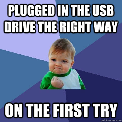Plugged In the USB Drive the right way on the first try - Plugged In the USB Drive the right way on the first try  Success Kid