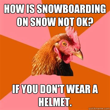 How is snowboarding on snow not ok? If you don't wear a helmet. - How is snowboarding on snow not ok? If you don't wear a helmet.  Anti-Joke Chicken