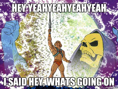 HEY YEAHYEAHYEAHYEAH I SAID HEY, WHATS GOING ON  He-Man