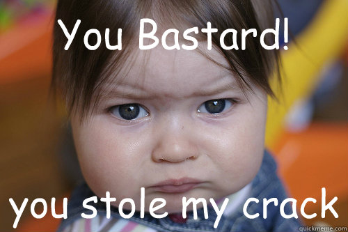 You Bastard! you stole my crack - Stroppy kid - quickmeme