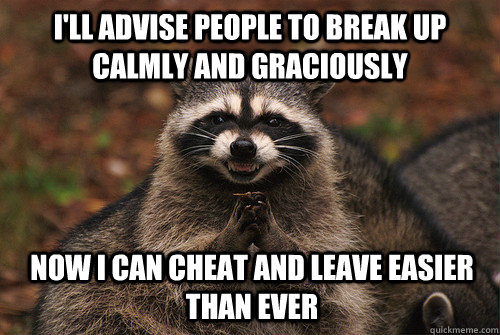 I'll advise people to break up calmly and graciously Now I can cheat and leave easier than ever - I'll advise people to break up calmly and graciously Now I can cheat and leave easier than ever  Insidious Racoon 2