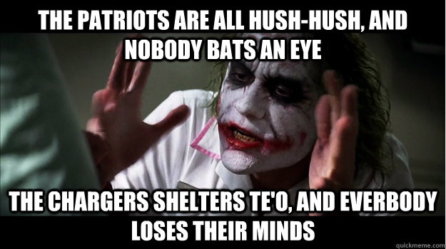 The Patriots are all hush-hush, and nobody bats an eye The Chargers shelters Te'o, and everbody loses their minds - The Patriots are all hush-hush, and nobody bats an eye The Chargers shelters Te'o, and everbody loses their minds  Joker Mind Loss