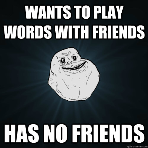 Wants to play Words with Friends has no friends - Wants to play Words with Friends has no friends  Forever Alone