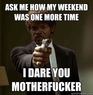 Ask me how my weekend was one more time I dare you motherfucker
