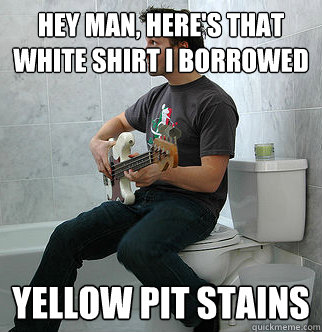 Hey man, here's that white shirt I borrowed yellow pit stains
