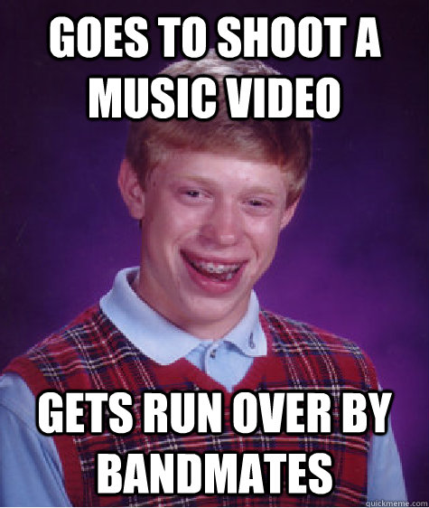 Goes to shoot a music video Gets run over by bandmates - Goes to shoot a music video Gets run over by bandmates  Bad Luck Brian