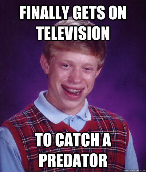 Finally gets on Television To catch a predator - Finally gets on Television To catch a predator  Bad Luck Brian