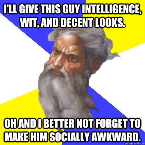 I'll give this guy intelligence, wit, and decent looks. Oh and I better not forget to make him socially awkward.  Advice God