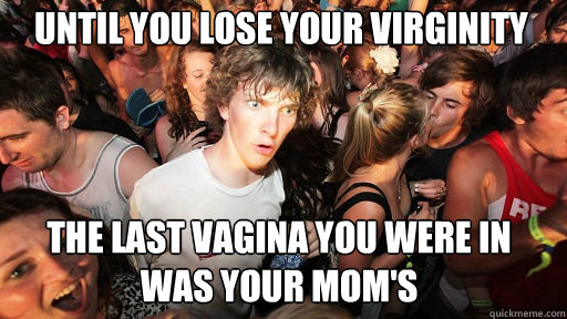 Until you lose your virginity the last vagina you were in was your mom's - Until you lose your virginity the last vagina you were in was your mom's  Sudden Clarity Clarence