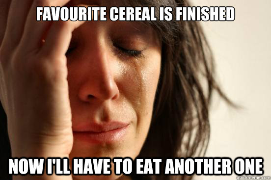 FAVOURITE CEREAL IS FINISHED NOW I'LL HAVE TO EAT ANOTHER ONE - FAVOURITE CEREAL IS FINISHED NOW I'LL HAVE TO EAT ANOTHER ONE  First World Problems