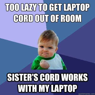 Too lazy to get laptop cord out of room Sister's cord works with my laptop - Too lazy to get laptop cord out of room Sister's cord works with my laptop  Success Kid