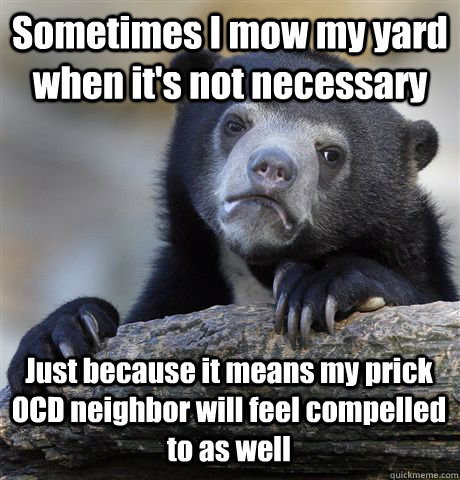 Sometimes I mow my yard when it's not necessary Just because it means my prick OCD neighbor will feel compelled to as well - Sometimes I mow my yard when it's not necessary Just because it means my prick OCD neighbor will feel compelled to as well  Confession Bear
