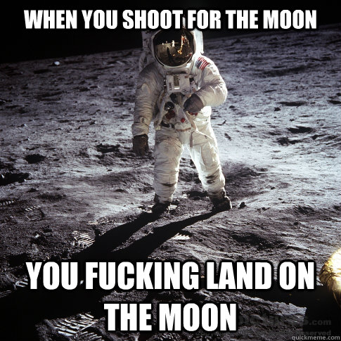 When you shoot for the Moon you fucking land on the moon - When you shoot for the Moon you fucking land on the moon  Buzz Aldrin