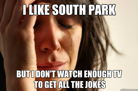 I like south park but i don't watch enough tv  to get all the jokes - I like south park but i don't watch enough tv  to get all the jokes  First World Problems