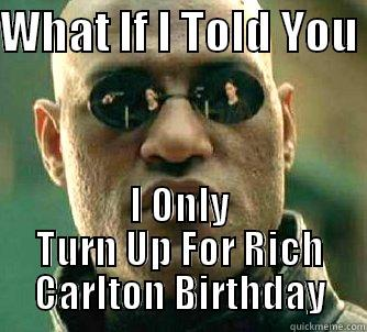 WHAT IF I TOLD YOU  I ONLY TURN UP FOR RICH CARLTON BIRTHDAY Matrix Morpheus