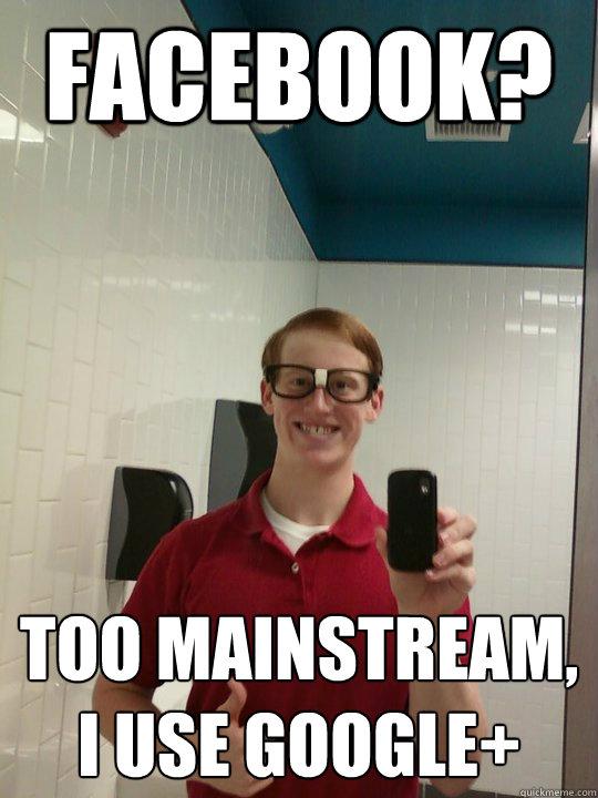 Facebook? Too mainstream, I use Google+