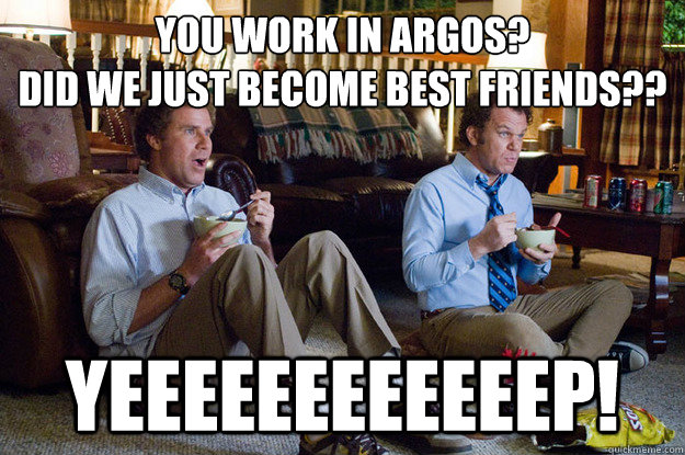 You work in argos?  Did we just become best friends?? YEEEEEEEEEEEEP! - You work in argos?  Did we just become best friends?? YEEEEEEEEEEEEP!  ARGOS