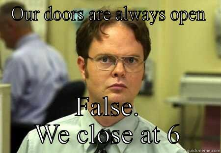 OUR DOORS ARE ALWAYS OPEN FALSE. WE CLOSE AT 6 Dwight