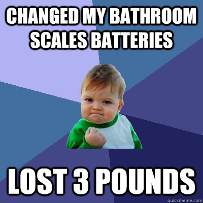 CHANGED MY BATHROOM SCALES BATTERIES LOST 3 POUNDS - CHANGED MY BATHROOM SCALES BATTERIES LOST 3 POUNDS  Success Kid