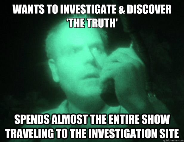 Wants to investigate & discover 'the truth' Spends almost the entire show traveling to the investigation site